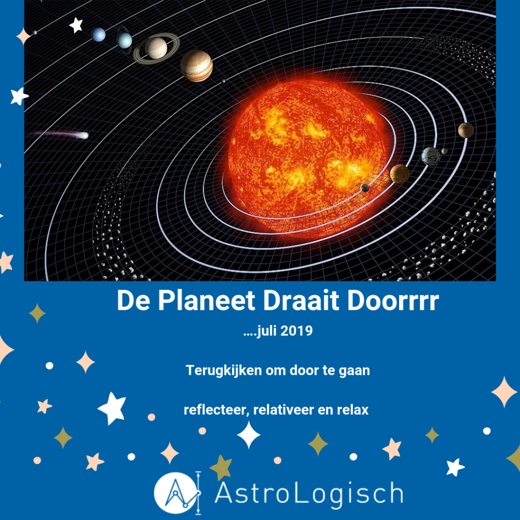 AstroLogisch De Sterren Draaien Doorrrr JULI 2019, terugkijken om door te gaan, reflecteer, relativeer en relax
